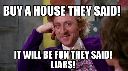 They Said Meme Generator - meme creator buy a house they said it will be fun they said liars meme generator at