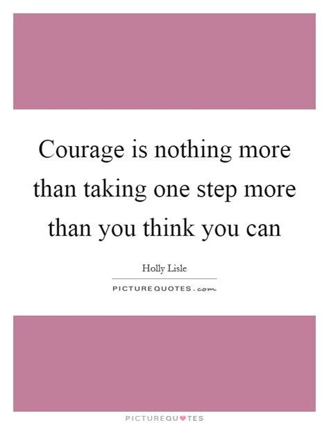 courage is nothing more than taking one step more than you