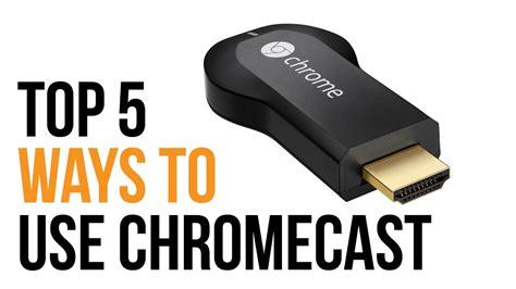top 5 ways to use the chromecast 2014