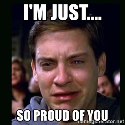Proud Of You Meme - i m just so proud of you crying peter parker meme generator