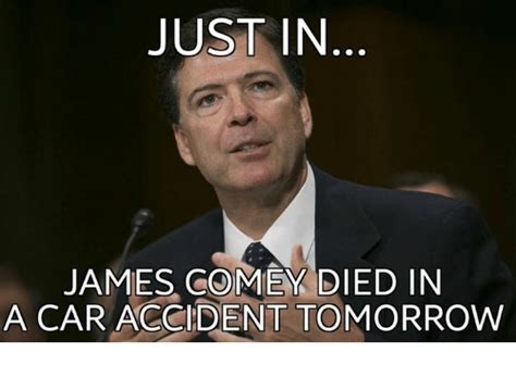 James Comey Memes - just in james comey died in a car accident tomorrow meme on sizzle
