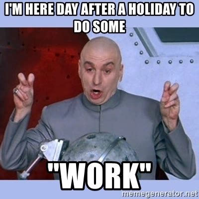 Day After Christmas Meme - i m here day after a holiday to do some quot work quot dr evil meme meme generator