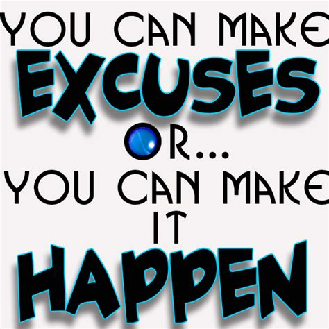 You Can Make Excuses Or You Can Make It Happen