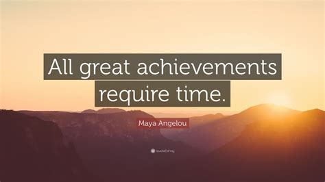 maya angelou quote  great achievements require time