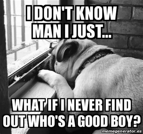 I Don T Know Man Meme - meme personalizado i don t know man i just what if i never find out who s a good boy