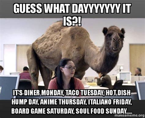 Sexy Hump Day Memes - guess what dayyyyyyy it is it s diner monday taco tuesday hot dish hump day anime thursday