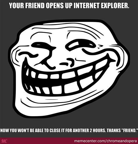 Internet Troll Meme - internet explorer troll by chromeandopera meme center