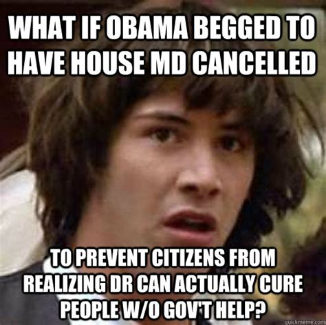 House Md Memes - what if obama begged to have house md cancelled to prevent citizens from realizing dr can