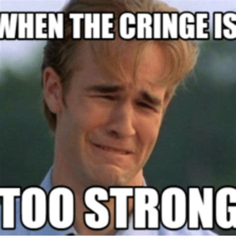 Cringy Memes - 25 best memes about when the cringe is too strong when the cringe is too strong memes
