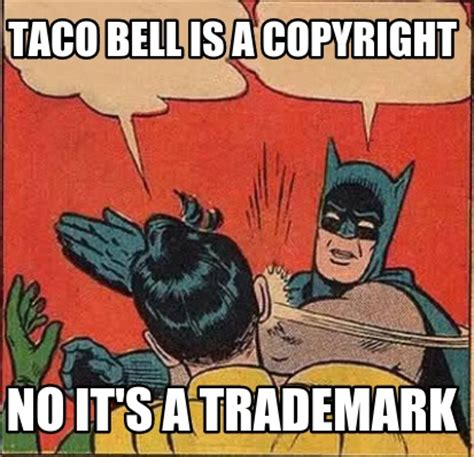 Are Memes Copyrighted - meme creator taco bell is a copyright no it s a trademark meme generator at memecreator org