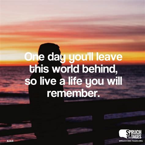 one day you ll leave this world so live a you