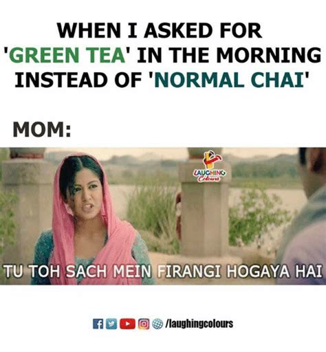Green Tea Meme - when i asked for green tea in the morning instead of normal cha mom aughing tu toh sach mein