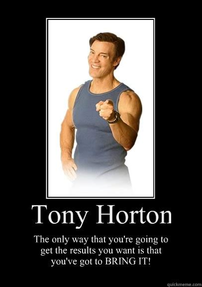 Tony Horton Meme - tony horton the only way that youre going to get the result motivational poster
