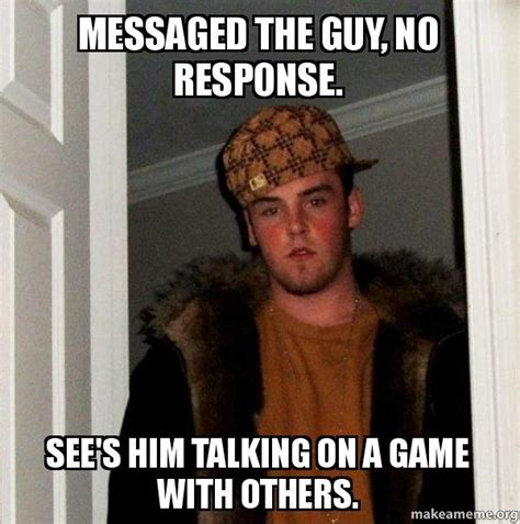 No Response Meme - messaged the guy no response see s him talking on a game with others scumbag erwin make a