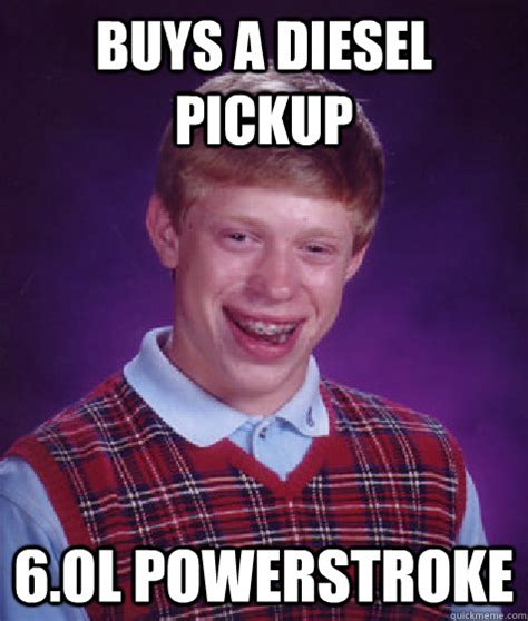 Powerstroke Memes - buys a diesel pickup 6 0l powerstroke bad luck brian quickmeme
