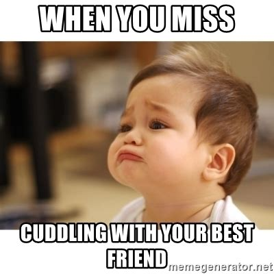 Cute Best Friend Memes - when you miss cuddling with your best friend cute sad