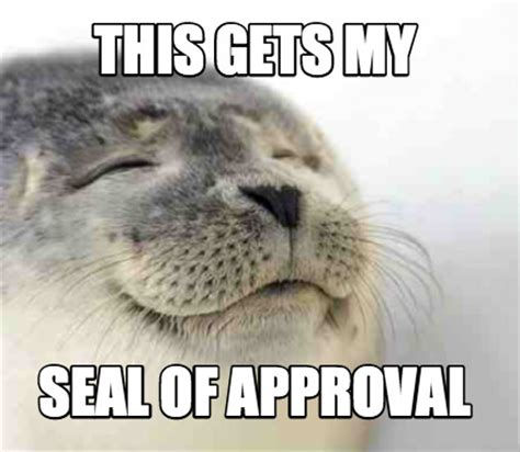 Seal Meme Generator - meme creator this gets my seal of approval