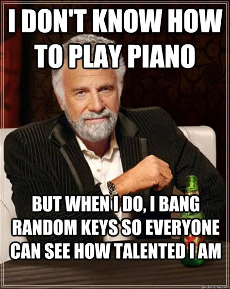 Piano Memes - i don t know how to play piano but when i do i bang random keys so everyone can see how