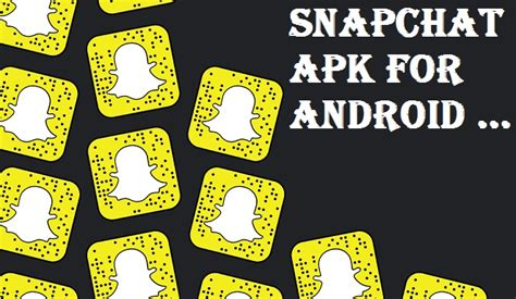 snapchat for android snapchat apk for android without play