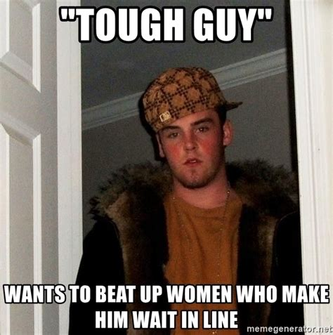 Tough Guy Memes - quot tough guy quot wants to beat up women who make him wait in line scumbag steve meme generator