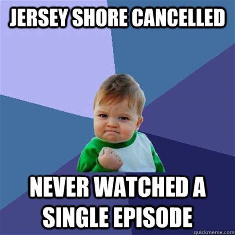 Jersey Shore Meme - jersey shore cancelled never watched a single episode success kid quickmeme