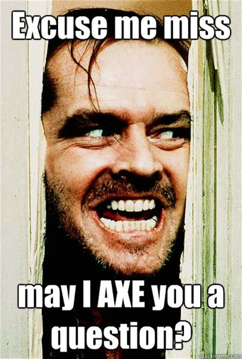 Axe Meme - excuse me miss may i axe you a question the shining