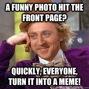 Turn Photo Into Meme - a funny photo hit the front page quickly everyone turn it into a meme condescending wonka