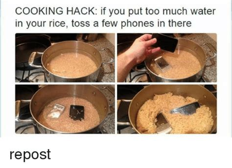 Phone In Rice Meme - cooking hack if you put too much water in your rice toss a few phones in there repost phone