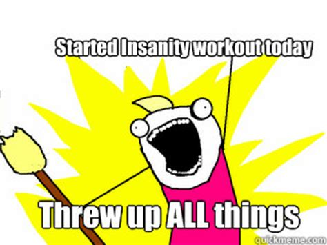 Insanity Workout Meme - started insanity workout today threw up all things all the thigns quickmeme