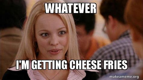 Whatever Memes - whatever i m getting cheese fries mean girls meme make a meme