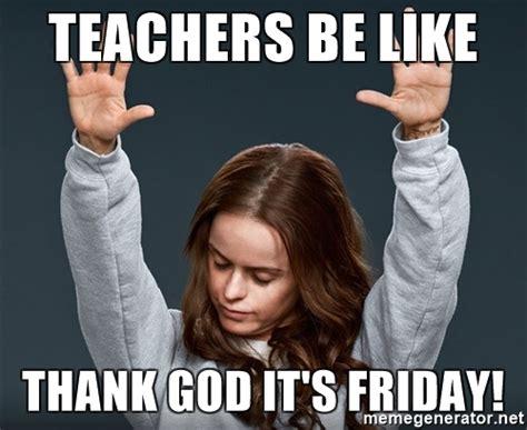 Thank God Its Friday Meme - teachers be like thank god it s friday pennsatuckypreach meme generator