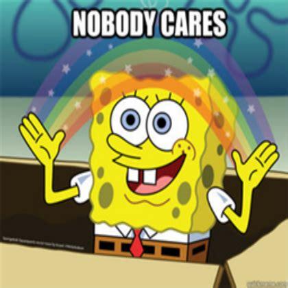 No One Cares Meme Spongebob - nobody cares meme roblox