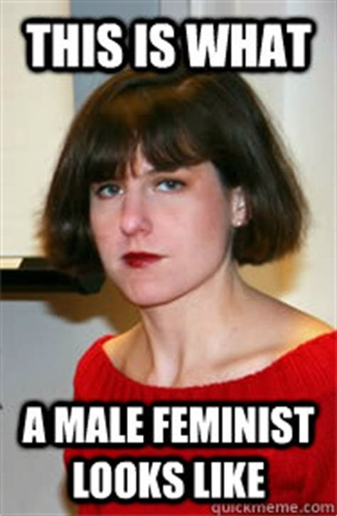 This Is What A Feminist Looks Like Meme - this is what a male feminist looks like aman duhhh marcotte quickmeme