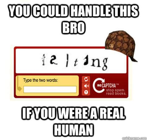Captcha Memes - you could handle this bro if you were a real human scumbag captcha quickmeme