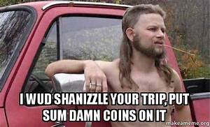 I WUD SHANIZZLE YOUR TRIP, PUT SUM DAMN COINS ON IT ...