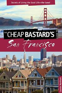 The Cheap Bastard's Guide to San Francisco, 2nd: Secrets ...