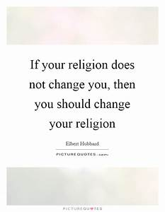 If your religion does not change you, then you should ...