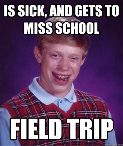 Trip Meme - is sick and gets to miss school field trip bad luck brian quickmeme