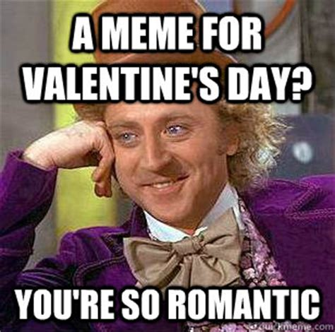 Fuck Valentines Day Meme - a meme for valentine s day you re so romantic condescending wonka quickmeme