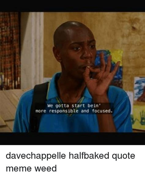 Half Baked Meme - we gotta start bein more responsible and focused davechappelle halfbaked quote meme weed meme