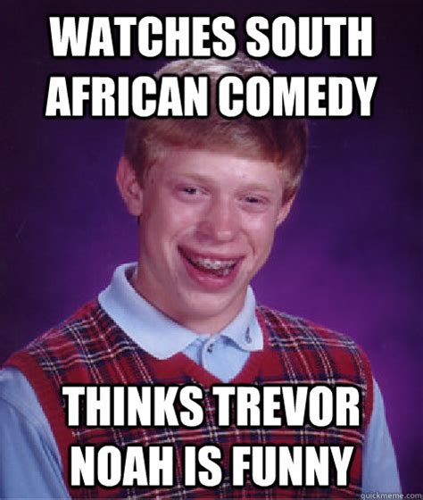 Trevor Noah Memes - watches south african comedy thinks trevor noah is funny bad luck brian quickmeme