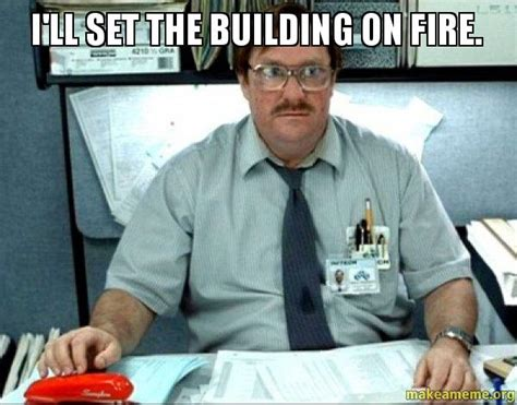 Milton Office Space Meme - i ll set the building on fire milton from office space make a meme