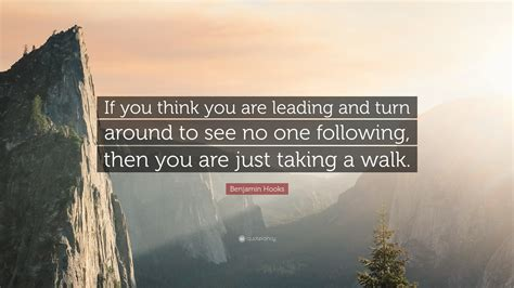 "Benjamin Hooks Quote ""if You Think You Are Leading And Turn Around To See No One Following"