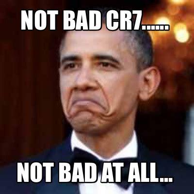 Meme Not Bad - meme creator not bad cr7 not bad at all meme generator at memecreator org