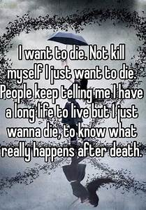I want to die. Not kill myself I just want to die. People ...