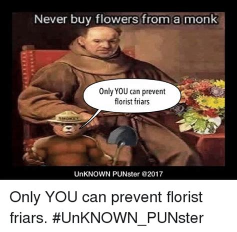 Meme Florist - never buy flowers from a monk only you can prevent florist friars unknown punster only you can