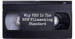 Why Vhs Is The New Filmmaking Standard