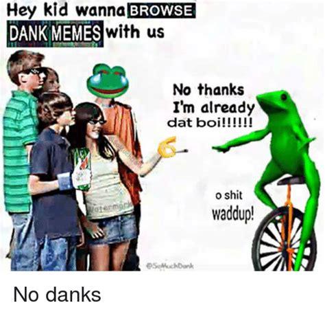 Browse Dank Memes - hey kid wanna browse dank memes with us no thanks i m already dat boi o shit waddup no