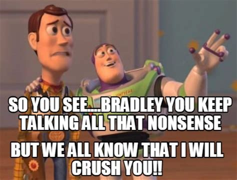 Nonsense Meme - meme creator so you see bradley you keep talking all that nonsense but we all know that i