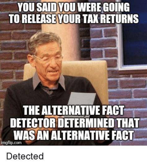 Alternative Facts Memes - you saidyou were going toreleasevourtan returns the alternative fact detector determined that
